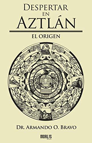 Despertar en Aztlán: El Origen eBook: O. Bravo, Dr. Armando ...