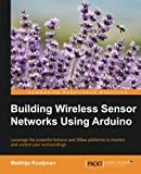Building Wireless Sensor Networks Using Arduino: Leverage the powerful Arduino and XBee platforms to monitor and control