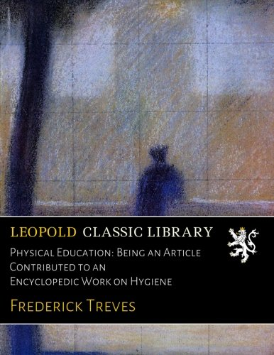 Physical Education: Being an Article Contributed to an Encyclopedic Work on Hygiene por Frederick Treves