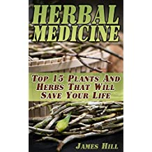 Herbal Medicine:  Top 15 Plants And Herbs That Will Save Your Life (English Edition)
