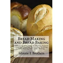 Bread Making and Bread Baking: Embracing Selections in 'Pastry, General Cooking, Canning, Preserving, Pickling, Jelly Making and Candy Making