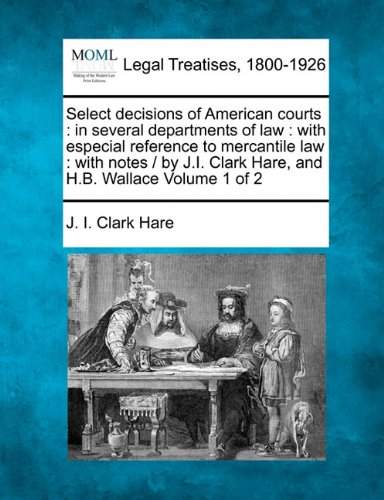 Select decisions of American courts: in several departments of law : with especial reference to mercantile law : with notes /  by J.I. Clark Hare, and H.B. Wallace Volume 1 of 2 por J. I. Clark Hare