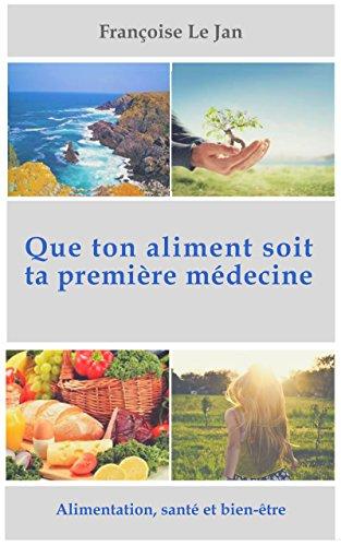 QUE TON ALIMENT SOIT TA PREMIÈRE MÉDECINE: Manuel de base de santé et de bien-être par Françoise LE JAN