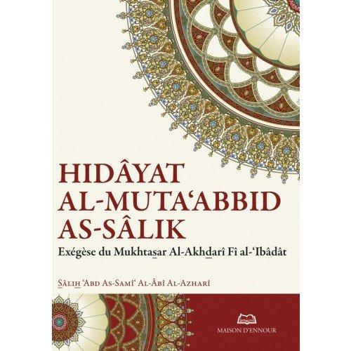 Hidâyat al-Muta'abbid as-Sâlik (Le Guide du Dévot qui chemine sur la Voie) Exégèse du Mukhtasar Al-Akhdarî Fî al-'Ibâdât [selon le rite mâlikite] par Sâlih 'Abd As-Samî' Al-Âbî Al-Azharî