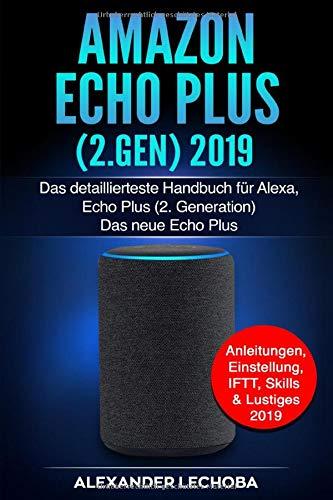 Amazon Echo Plus (2.Gen) 2019: Das detaillierteste Handbuch für Alexa, Echo Plus (2. Generation) - Das neue Echo Plus - Anleitungen, Einstellung, IFTT, Skills & Lustiges - 2019