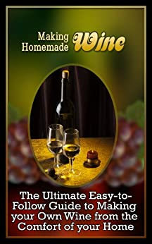 Making Homemade Wine: The Ultimate Easy-to-Follow Guide to Making your Own Quality Wine from the Comfort of your Home (English Edition) par [Hamilton, Jools]