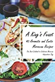 A King's Feast: 40 Aromatic and Exotic Moroccan Recipes - The Best Cookbook to Celebrate Moroccan Independence Day