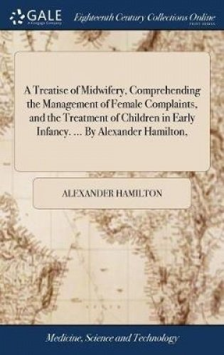 A Treatise of Midwifery, Comprehending the Management of Female Complaints, and the Treatment of Children in Early Infancy. by Alexander Hamilton,