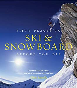 Fifty Places to Ski and Snowboard Before You Die: Downhill Experts Share the...
