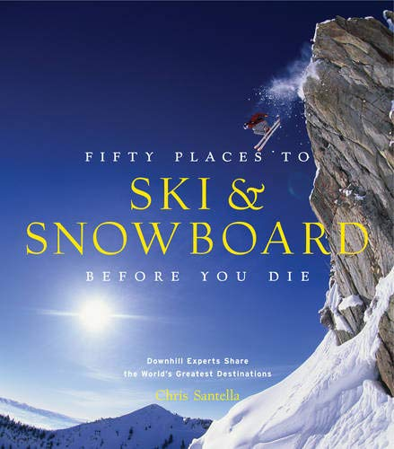 Fifty Places to Ski and Snowboard Before You Die: Downhill Experts Share the World's Greatest Destinations -