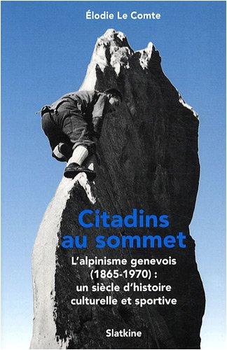 Citadins au sommet : L'alpinisme genevois (1865-1970) : un siècle d'histoire culturelle et sportive par Elodie Le Comte