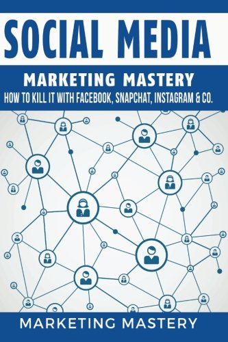 Social Media: How To Kill It With Facebook, Snapchat, Instagram & Co.: Volume 4 (Instagram,Twitter,LinkedIn,YouTube,Social Media Marketing,Snapchat,Facebook)