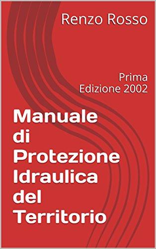 Manuale di Protezione Idraulica del Territorio: Prima Edizione 2002 (MANUALI DI IDROLOGIA Vol. 1)