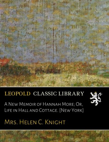 A New Memoir of Hannah More; Or, Life in Hall and Cottage. [New York] por Mrs. Helen C. Knight