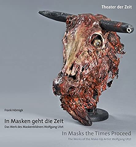 In Masken geht die Zeit - Das Werk des Maskenbildners Wolfgang Utzt: In Masks the Times Proceed - The Works of the Make-Up Artist Wolfgang Utzt (Außer den (Kostüm Maskenbildner)