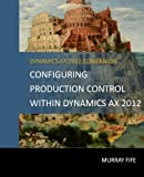 Configuring Production Control Within Dynamics AX 2012 (Dynamics AX 2012 Barebones Configuration Guides, Band 13)