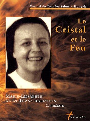 Le Cristal et le Feu : Soeur Marie-Elisabeth de la Transfiguration, carmélite 1948-1999 par Carmel de Tous les Saints