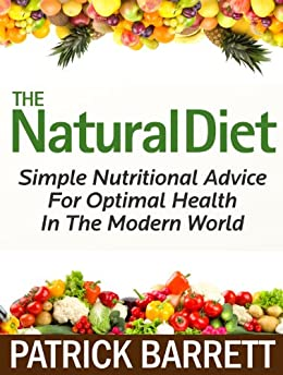 The Natural Diet: Simple Nutritional Advice For Optimal Health In The Modern World (English Edition) von [Barrett, Patrick]