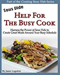 Sous Vide: Help for the Busy Cook: Harness the Power of Sous Vide to Create Great Meals Around Your Busy Schedule (Cooking Sous Vide) by Jason Logsdon (2011-10-26)