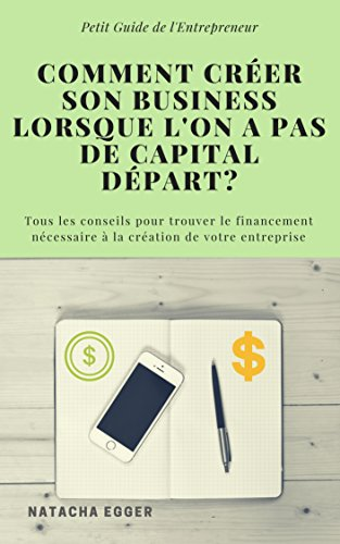 Petit Guide de l'Entrepreneur - COMMENT CREER SON BUSINESS LORSQUE L'ON A PAS DE CAPITAL DEPART?: Tous les conseils pour trouver le financement nécessaire à la création de votre entreprise