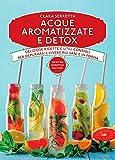 Acque aromatizzate e detox. Deliziose ricette e utili consigli per depurarsi e vivere più sani e in forma