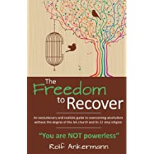 """The Freedom to Recover: An evolutionary and realistic guide to overcoming alcoholism without the dogma of the AA church and its 12 step religion. """"You are NOT Powerless"""""""