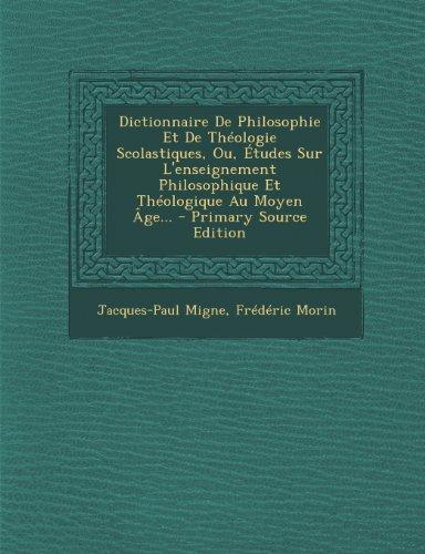 Dictionnaire de Philosophie Et de Theologie Scolastiques, Ou, Etudes Sur L'Enseignement Philosophique Et Theologique Au Moyen Age. par Jacques-Paul Migne