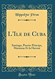 L'Ile de Cuba: Santiago, Puerto-Principe, Matanzas Et La Havane (Classic Reprint)