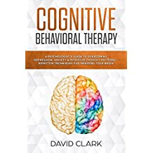 Cognitive Behavioral Therapy: A Psychologist's Guide to Overcoming Depression, Anxiety & Intrusive Thought Patterns - Effective Techniques for Rewiring ... (Psychotherapy Book 2) (English Edition)