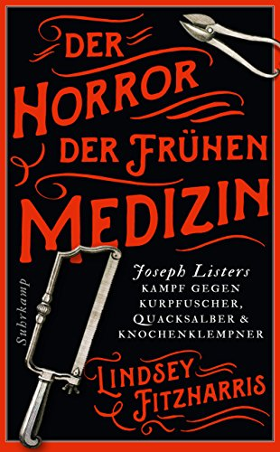 Der Horror der frühen Medizin: Joseph Listers Kampf gegen Kurpfuscher, Quacksalber und Knochenklempner (suhrkamp taschenbuch)