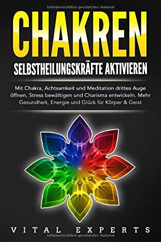 CHAKREN - Selbstheilungskräfte aktivieren: Mit Chakra, Achtsamkeit und Meditation drittes Auge öffnen, Stress bewältigen und Charisma entwickeln. Mehr Gesundheit, Energie und Glück für Körper & Geist
