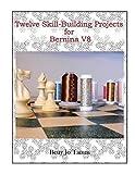 Twelve Skill-Building Projects for Bernina V8