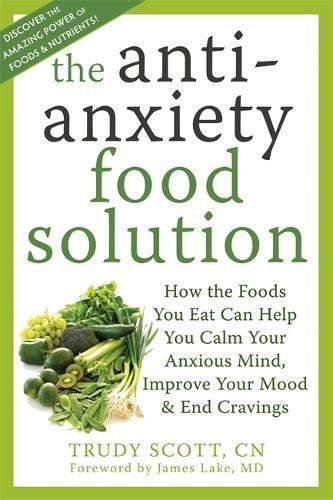 Anti-Anxiety Food Solution: How the Foods You Eat Can Help You Calm Your Anxious Mind, Improve Your Mood, and End Cravings