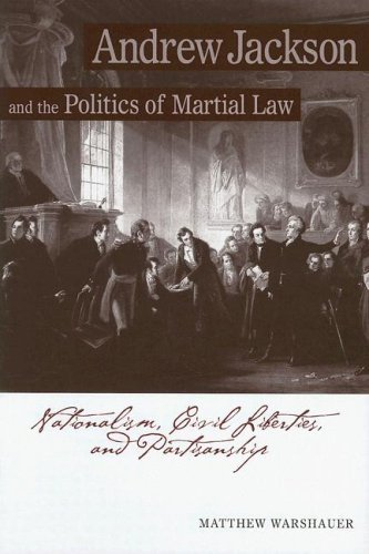 Andrew Jackson and the Politics of Martial Law: Nationalism, Civil Liberties, and Partisanship by Matthew Warshauer (2006-09-01)