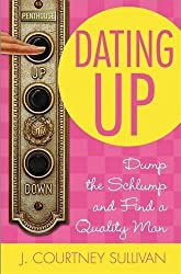 Dating Up: Dump the Schlump and Find a Quality Man by J. Courtney Sullivan (2007-02-12)
