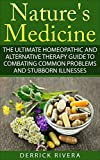 Nature's Medicine: The Ultimate Homeopathic and Alternative Therapy Guide to Combating Common Problems and Stubborn Illnesses