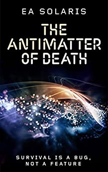 THE ANTIMATTER OF DEATH: SURVIVAL IS A BUG, NOT A FEATURE (HUMANITY 3.0 Book 1) by [SOLARIS, E A]