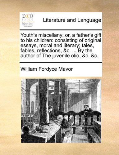Youth's miscellany; or, a father's gift to his children: consisting of original essays, moral and literary; tales, fables, reflections, &c. ... By the author of The juvenile olio, &c. &c.