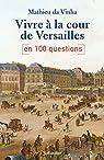 Vivre à la cour de Versailles en 100 questions par da Vinha