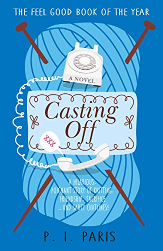 Casting Off: An uplifting and inspiring story of knitting, friendship, sacrifice ... and saucy chatlines! by [Paris, P.I.]