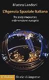 eBook Gratis da Scaricare L agenzia spaziale italiana Tra Stato innovatore e dimensione europea (PDF,EPUB,MOBI) Online Italiano