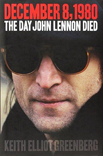 Keith Elliot Greenberg: December 8, 1980 - The Day John Lennon Died