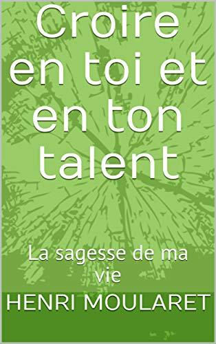Croire en toi et en ton talent: La sagesse de ma vie par HENRI MOULARET
