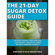 THE 21-DAY SUGAR DETOX GUIDE: Destroy Sugar & Carb Cravings, Lose Weight, Look & Feel Great Without Starving Yourself