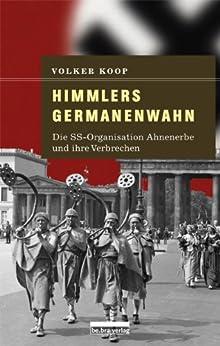 Himmlers Germanenwahn: Die SS-Organisation Ahnenerbe und ihre Verbrechen