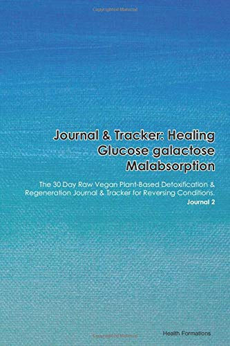 Journal & Tracker: Healing Glucose galactose Malabsorption: The 30 Day Raw Vegan Plant-Based Detoxification & Regeneration Journal & Tracker for Reversing Conditions. Journal 2