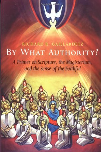 By What Authority?: A Primer on Scripture. the Magisterium. and the Sense of the Faithful