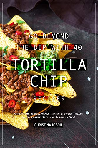 Go Beyond the Dip with 40 Tortilla Chip Recipes: Appetizers, Sides, Meals, Mains & Sweet Treats to Celebrate National Tortilla Day! (English Edition) (Shell-maker Taco)