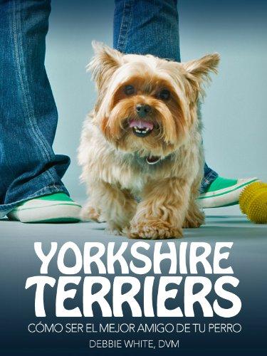 Yorkshire Terriers: Cómo Ser el Mejor Amigo de tu Perro (Mascotas)