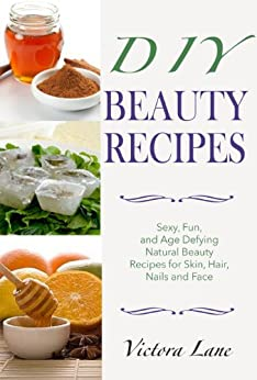 Beauty Recipes: DIY - Sexy, Fun, and Age Defying Natural Beauty Recipes for Skin, Hair, Nails, and Face (Beauty doesn't Mean Spending a Fortune - DIY Organic Beauty Recipes) (English Edition) par [Lane, Victoria]